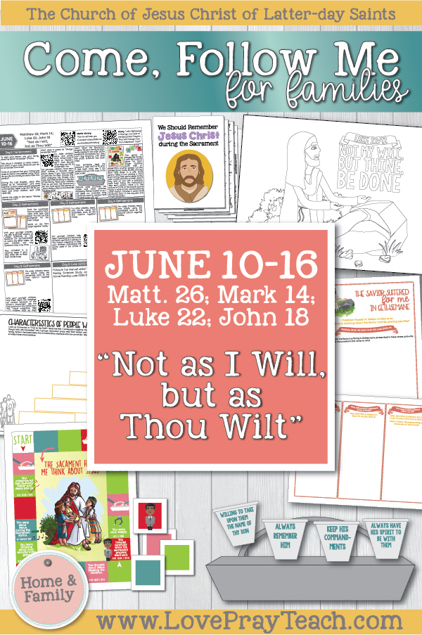 "Come, Follow Me—For Individuals and Families: New Testament 2019 June Week 3: June 10–16 Matthew 26; Mark 14; Luke 22; John 18 ""Not as I Will, but as Thou Wilt"" Printable Lesson Packet www.LovePrayTeach.com"